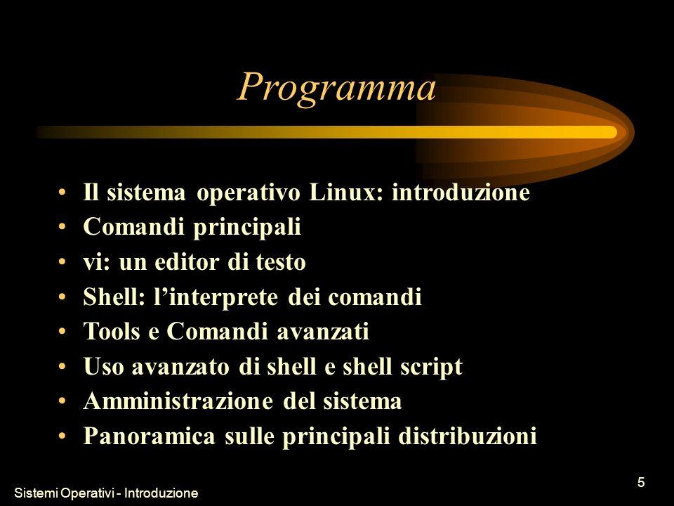 Sistemi Operativi - Introduzione 5 Programma Il sistema operativo Linux: introduzione Comandi principali vi: un editor di testo Shell: linterprete dei comandi Tools e Comandi avanzati Uso avanzato di shell e shell script Amministrazione del sistema Panoramica sulle principali distribuzioni