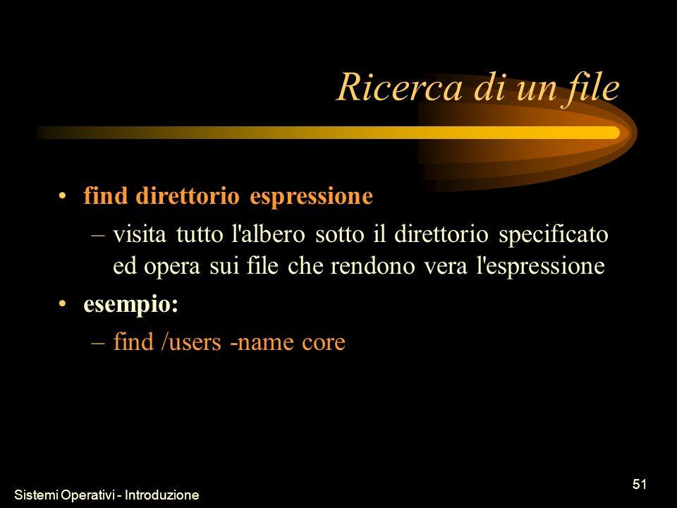 Sistemi Operativi - Introduzione 51 Ricerca di un file find direttorio espressione –visita tutto l albero sotto il direttorio specificato ed opera sui file che rendono vera l espressione esempio: –find /users -name core