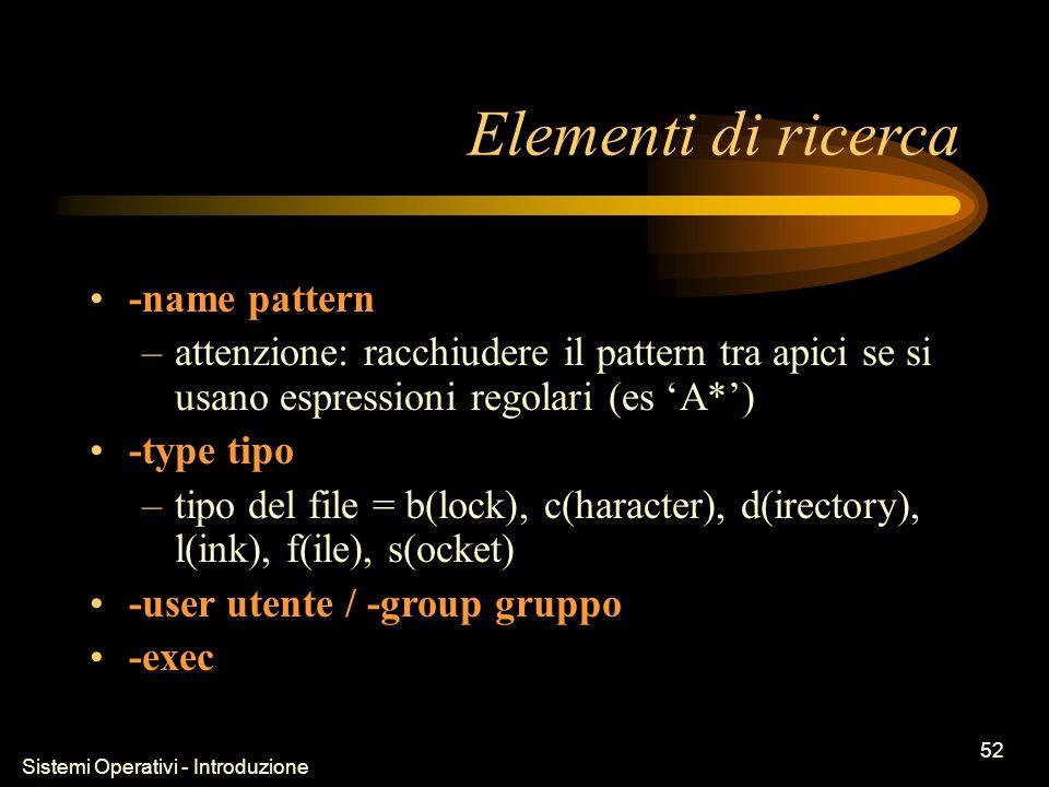 Sistemi Operativi - Introduzione 52 Elementi di ricerca -name pattern –attenzione: racchiudere il pattern tra apici se si usano espressioni regolari (es A*) -type tipo –tipo del file = b(lock), c(haracter), d(irectory), l(ink), f(ile), s(ocket) -user utente / -group gruppo -exec