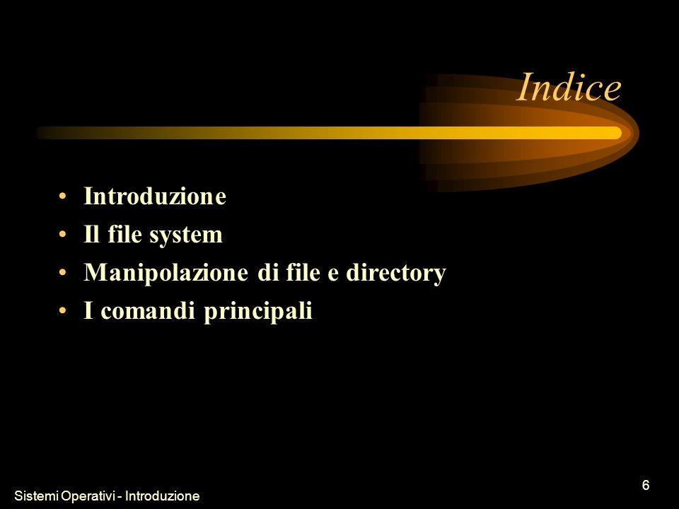 Sistemi Operativi - Introduzione 6 Indice Introduzione Il file system Manipolazione di file e directory I comandi principali