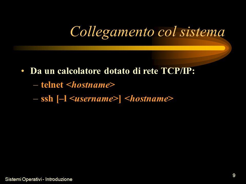 Sistemi Operativi - Introduzione 9 Collegamento col sistema Da un calcolatore dotato di rete TCP/IP: –telnet –ssh [–l ]