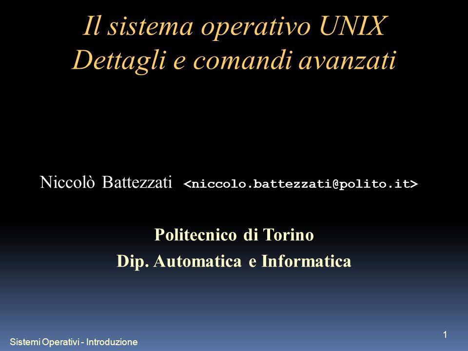 Sistemi Operativi - Introduzione 1 Il sistema operativo UNIX Dettagli e comandi avanzati Niccolò Battezzati Politecnico di Torino Dip. Automatica e In