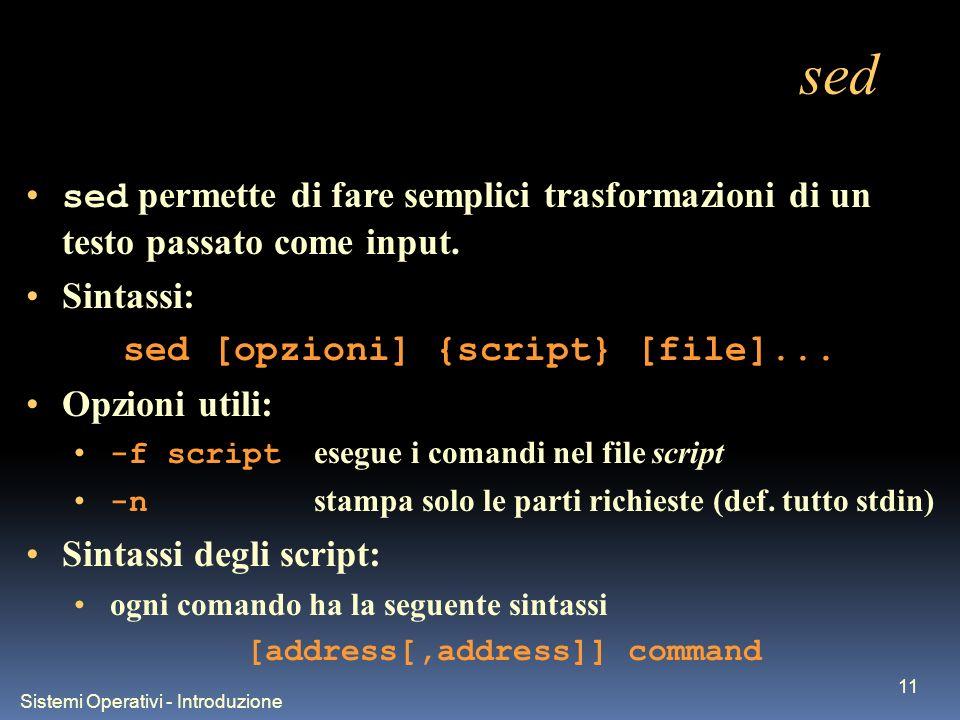Sistemi Operativi - Introduzione 11 sed sed permette di fare semplici trasformazioni di un testo passato come input. Sintassi: sed [opzioni] {script}