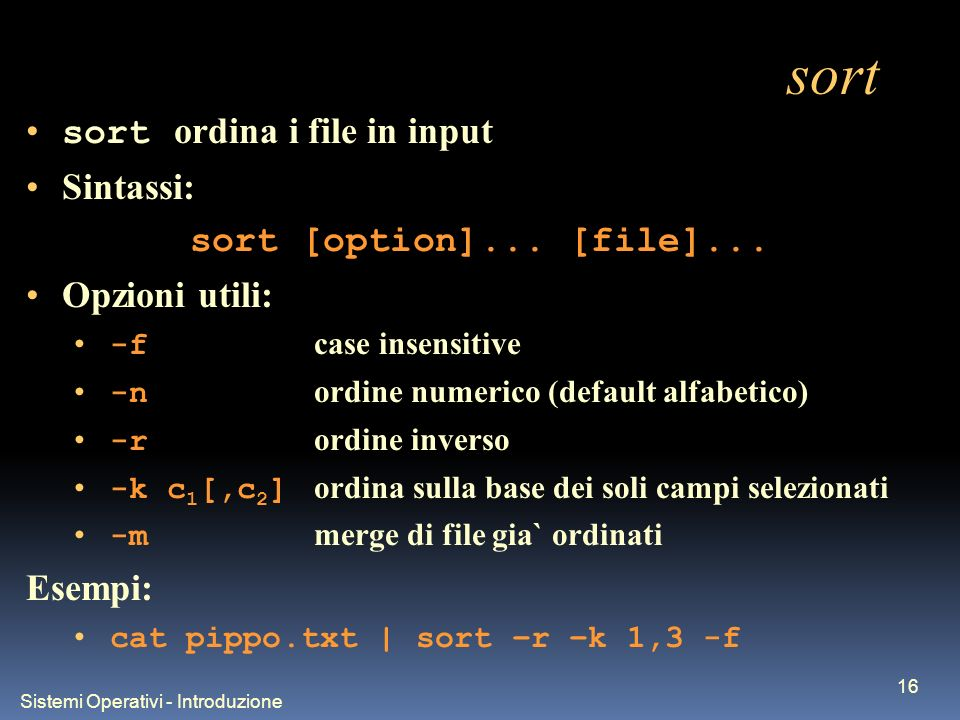 Sistemi Operativi - Introduzione 16 sort sort ordina i file in input Sintassi: sort [option]...