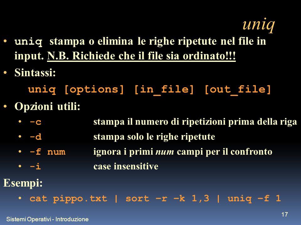Sistemi Operativi - Introduzione 17 uniq uniq stampa o elimina le righe ripetute nel file in input. N.B. Richiede che il file sia ordinato!!! Sintassi