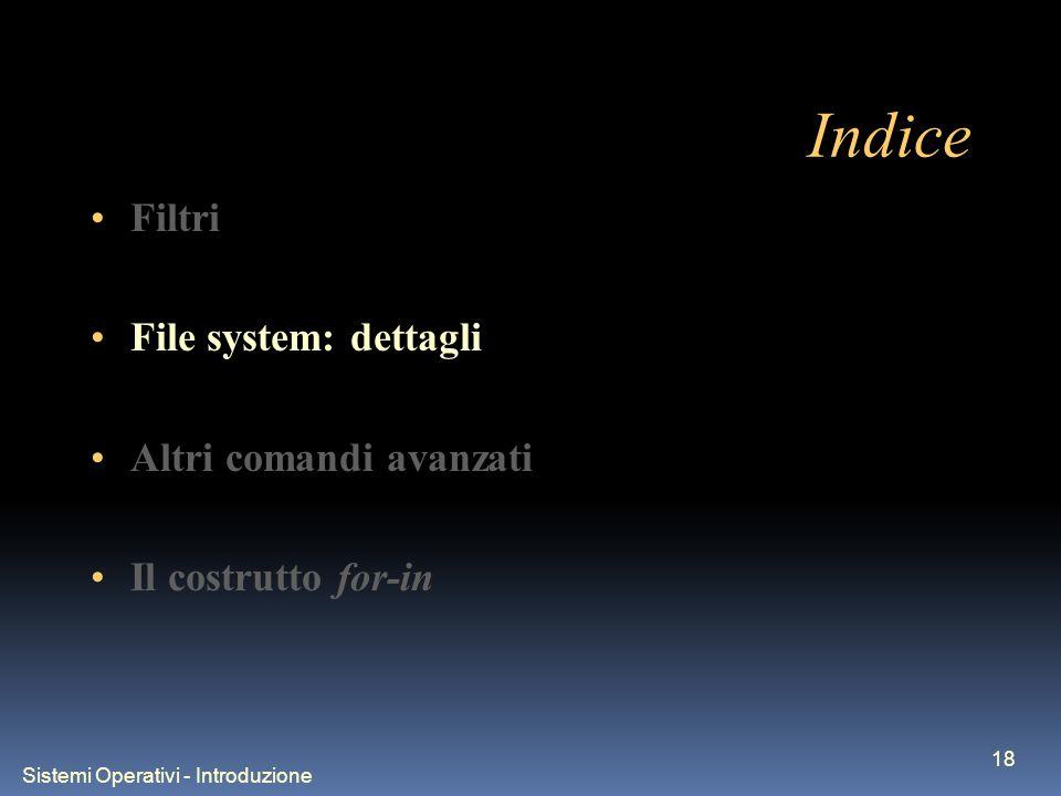 Sistemi Operativi - Introduzione 18 Indice Filtri File system: dettagli Altri comandi avanzati Il costrutto for-in