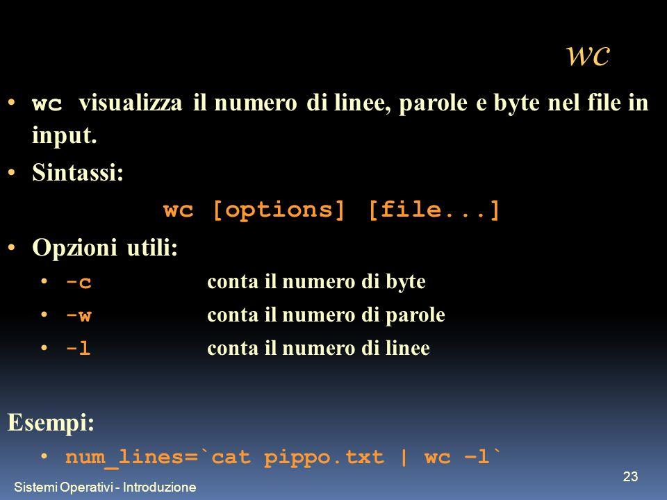 Sistemi Operativi - Introduzione 23 wc wc visualizza il numero di linee, parole e byte nel file in input. Sintassi: wc [options] [file...] Opzioni uti