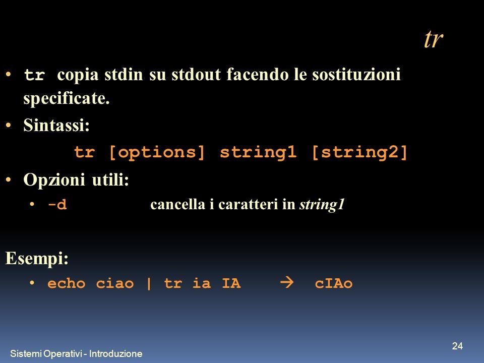 Sistemi Operativi - Introduzione 24 tr tr copia stdin su stdout facendo le sostituzioni specificate. Sintassi: tr [options] string1 [string2] Opzioni