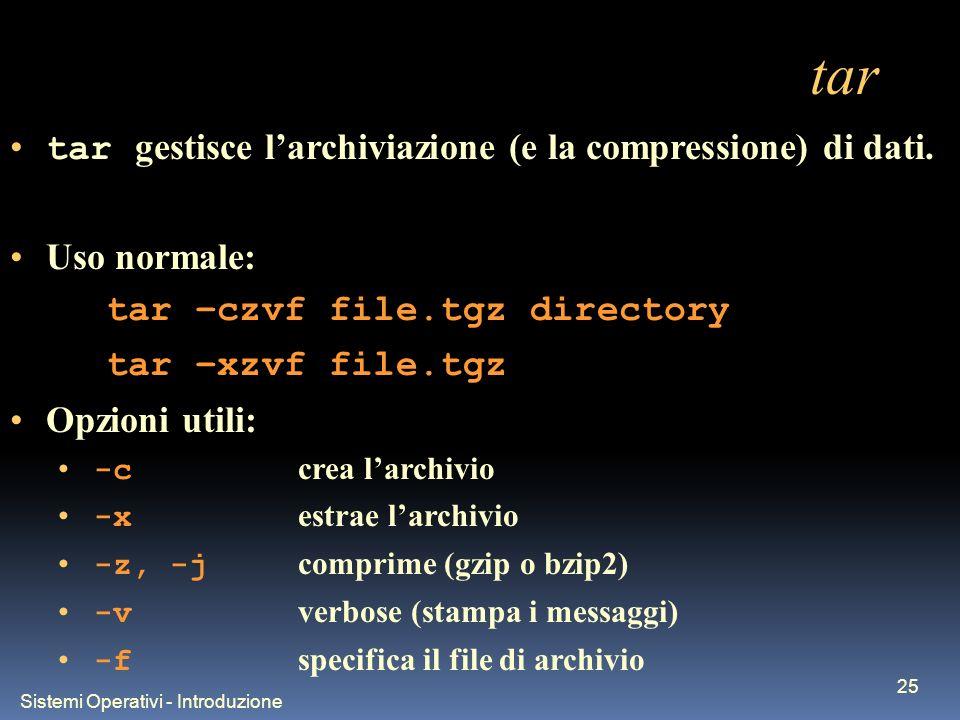 Sistemi Operativi - Introduzione 25 tar tar gestisce larchiviazione (e la compressione) di dati. Uso normale: tar –czvf file.tgz directory tar –xzvf f