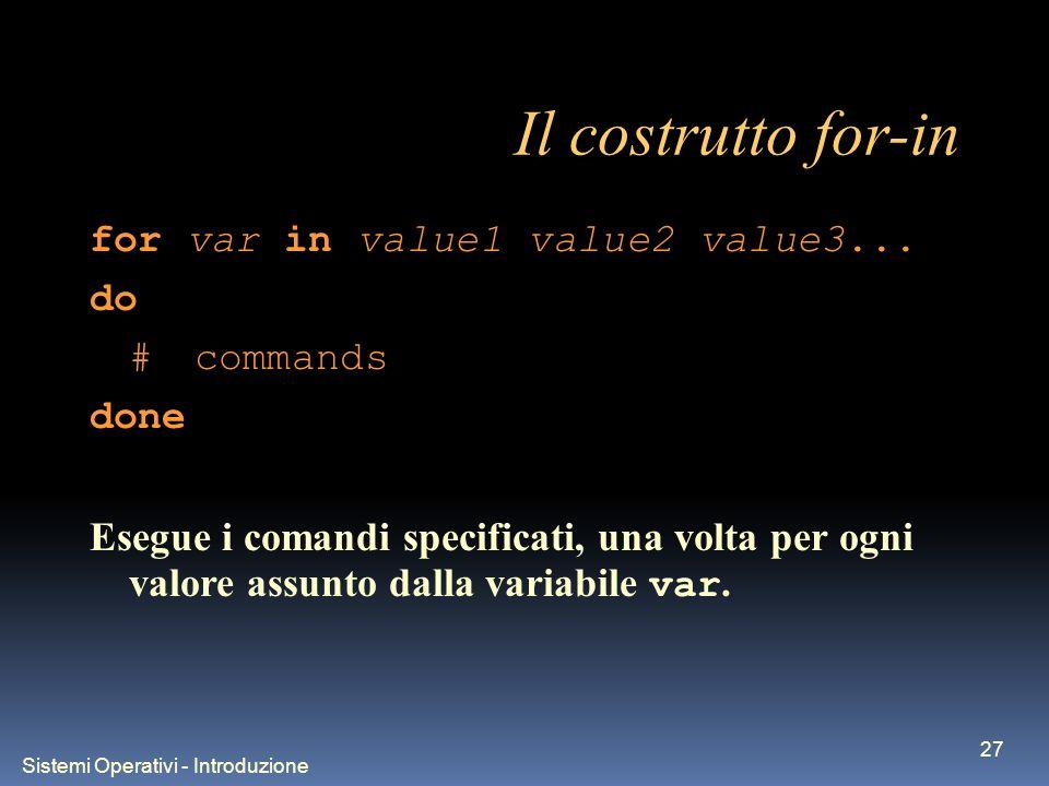 Sistemi Operativi - Introduzione 27 Il costrutto for-in for var in value1 value2 value3... do #commands done Esegue i comandi specificati, una volta p