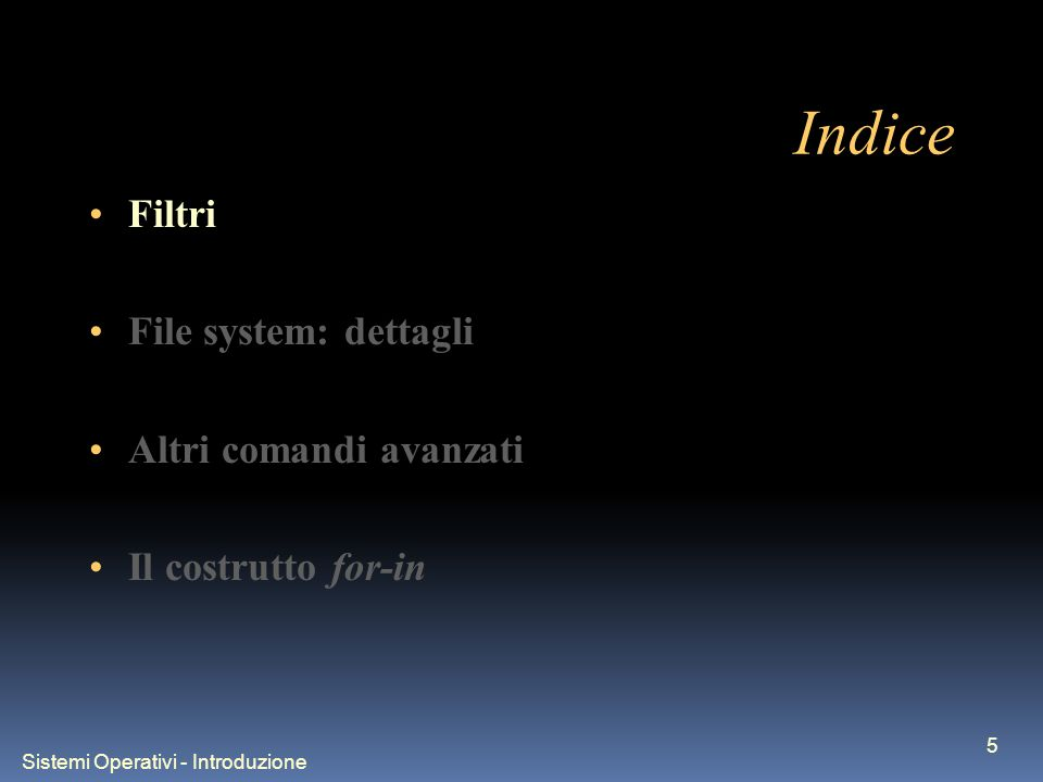 Sistemi Operativi - Introduzione 5 Indice Filtri File system: dettagli Altri comandi avanzati Il costrutto for-in