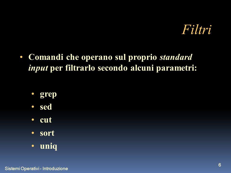 Sistemi Operativi - Introduzione 6 Filtri Comandi che operano sul proprio standard input per filtrarlo secondo alcuni parametri: grep sed cut sort uniq