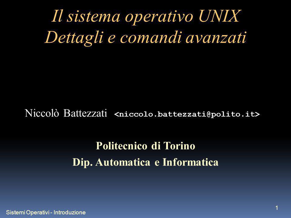 Sistemi Operativi - Introduzione 1 Il sistema operativo UNIX Dettagli e comandi avanzati Niccolò Battezzati Politecnico di Torino Dip.