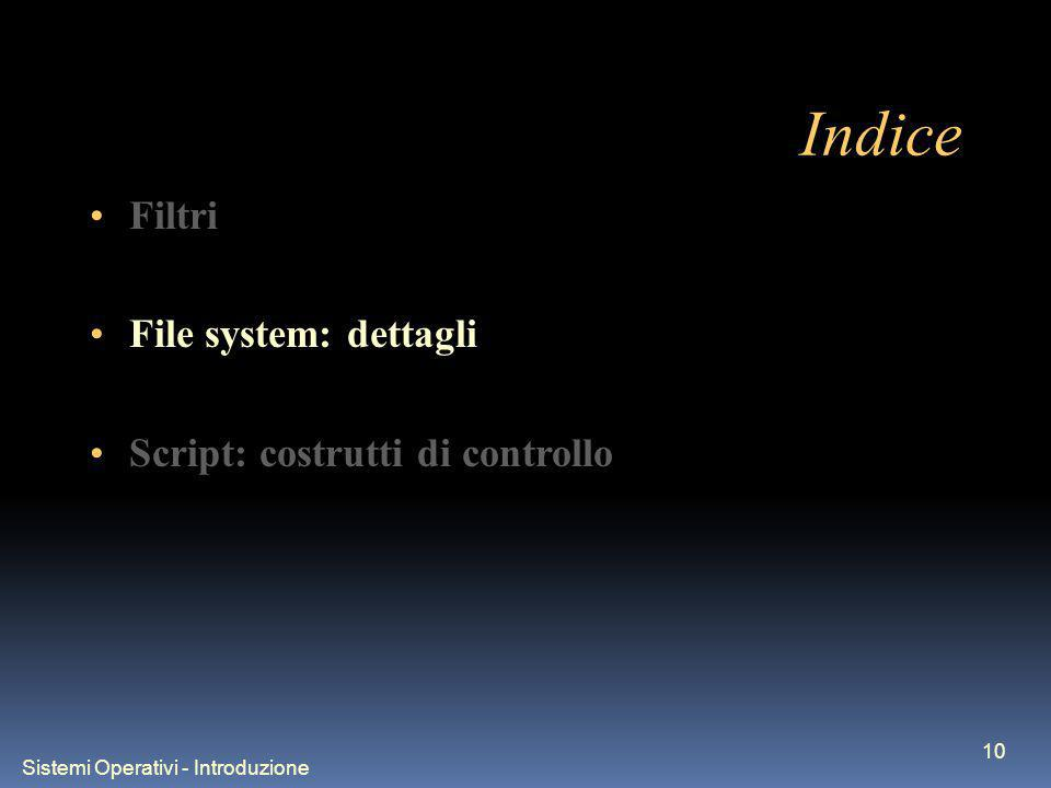 Sistemi Operativi - Introduzione 10 Indice Filtri File system: dettagli Script: costrutti di controllo