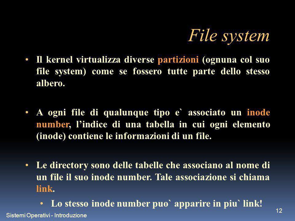 Sistemi Operativi - Introduzione 12 File system Il kernel virtualizza diverse partizioni (ognuna col suo file system) come se fossero tutte parte dello stesso albero.