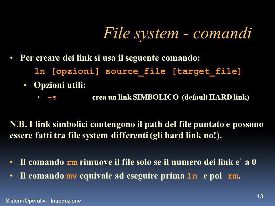Sistemi Operativi - Introduzione 13 File system - comandi Per creare dei link si usa il seguente comando: ln [opzioni] source_file [target_file] Opzioni utili: -s crea un link SIMBOLICO (default HARD link) N.B.
