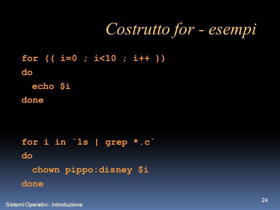 Sistemi Operativi - Introduzione 24 Costrutto for - esempi for (( i=0 ; i<10 ; i++ )) do echo $i done for i in `ls | grep *.c` do chown pippo:disney $i done