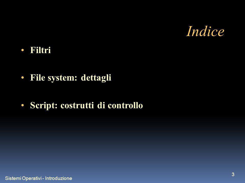 Sistemi Operativi - Introduzione 14 Indice Filtri File system: dettagli Script: costrutti di controllo