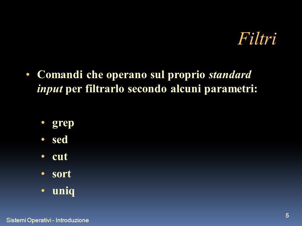 Sistemi Operativi - Introduzione 26 Costrutto while - esempi i=0 while [ $i –lt 10 ] do echo $i i=$(($i+1)) done (per scambiare due colonne in un file): while read var1 var2 do echo $var2 $var1; done file_out