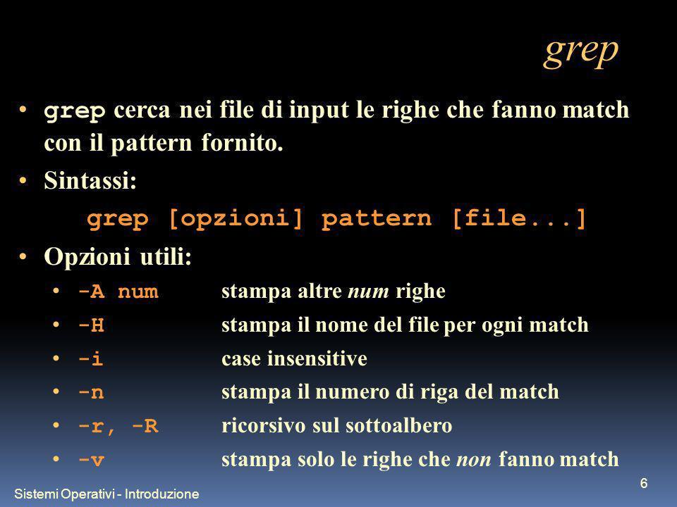 Sistemi Operativi - Introduzione 6 grep grep cerca nei file di input le righe che fanno match con il pattern fornito.