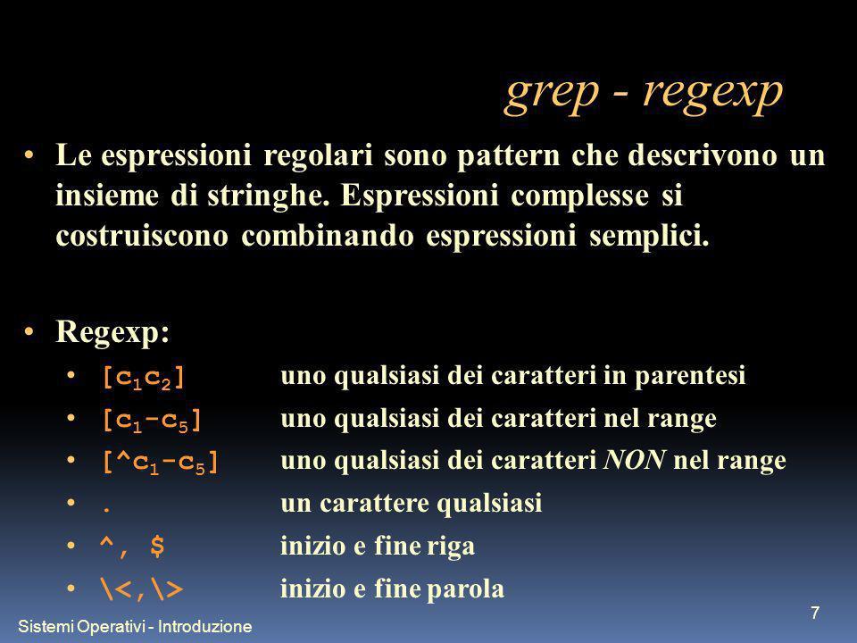 Sistemi Operativi - Introduzione 8 grep - regexp Operatori di ripetizione (possono seguire ogni regexp): * lelemento precedente ce` zero o piu` volte + lelemento precedente ce` una o piu` volte {n} lelemento precedente ce` esattamente n volte {n,} lelemento precedente ce` n o piu` volte {n,m} lelemento precedente ce` min n e max m volte Operatori di concatenzaione: | OR tra due regexp () gestiscono le precedenze tra gli operatori Loperatore \ serve per poter usare in modo letterale i caratteri che hanno significati speciali.