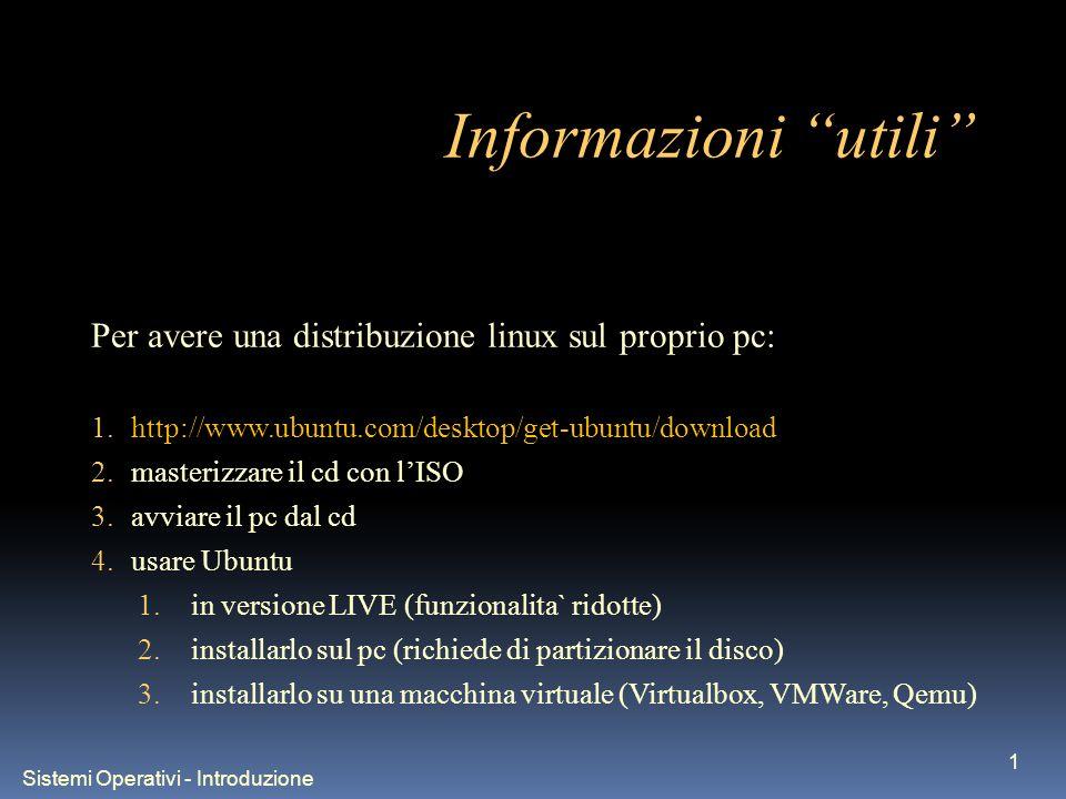 Sistemi Operativi - Introduzione 1 Informazioni utili Per avere una distribuzione linux sul proprio pc: 1.http://www.ubuntu.com/desktop/get-ubuntu/download 2.masterizzare il cd con lISO 3.avviare il pc dal cd 4.usare Ubuntu 1.in versione LIVE (funzionalita` ridotte) 2.installarlo sul pc (richiede di partizionare il disco) 3.installarlo su una macchina virtuale (Virtualbox, VMWare, Qemu)