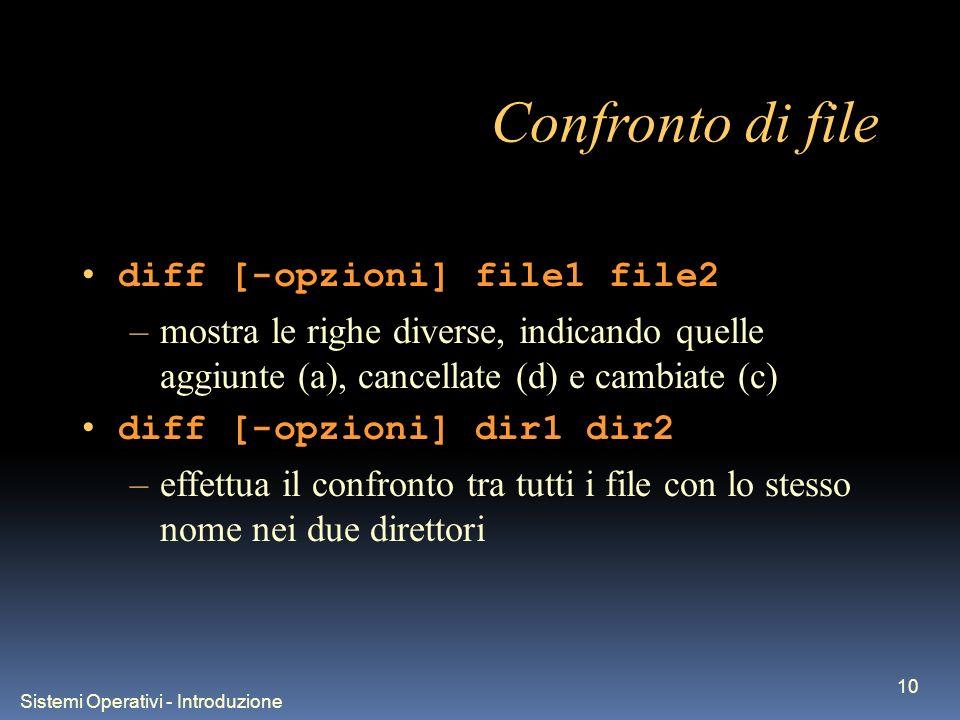 Sistemi Operativi - Introduzione 10 Confronto di file diff [-opzioni] file1 file2 –mostra le righe diverse, indicando quelle aggiunte (a), cancellate (d) e cambiate (c) diff [-opzioni] dir1 dir2 –effettua il confronto tra tutti i file con lo stesso nome nei due direttori