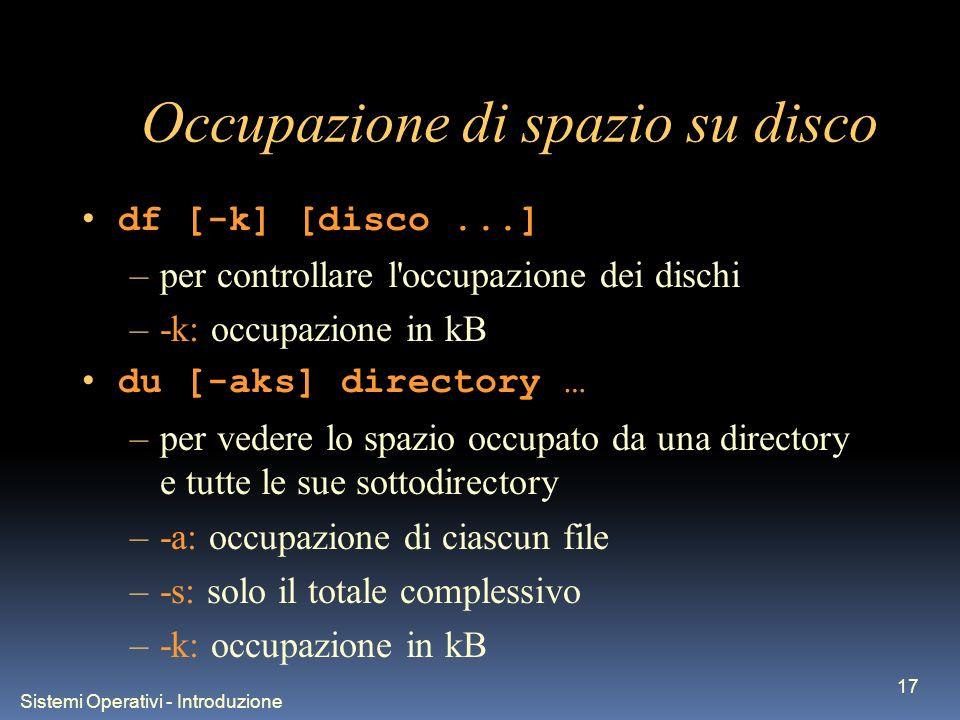 Sistemi Operativi - Introduzione 17 Occupazione di spazio su disco df [-k] [disco...] –per controllare l occupazione dei dischi –-k: occupazione in kB du [-aks] directory … –per vedere lo spazio occupato da una directory e tutte le sue sottodirectory –-a: occupazione di ciascun file –-s: solo il totale complessivo –-k: occupazione in kB