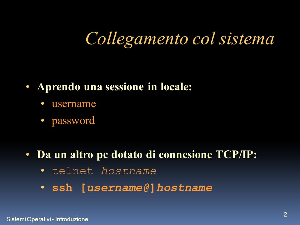 Sistemi Operativi - Introduzione 2 Collegamento col sistema Aprendo una sessione in locale: username password Da un altro pc dotato di connesione TCP/IP: telnet hostname ssh [username@]hostname