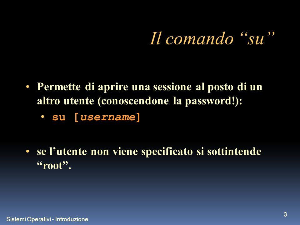 Sistemi Operativi - Introduzione 3 Il comando su Permette di aprire una sessione al posto di un altro utente (conoscendone la password!): su [username] se lutente non viene specificato si sottintende root.