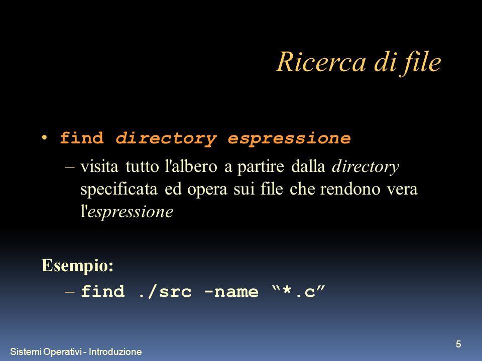 Sistemi Operativi - Introduzione 5 Ricerca di file find directory espressione –visita tutto l albero a partire dalla directory specificata ed opera sui file che rendono vera l espressione Esempio: – find./src -name *.c