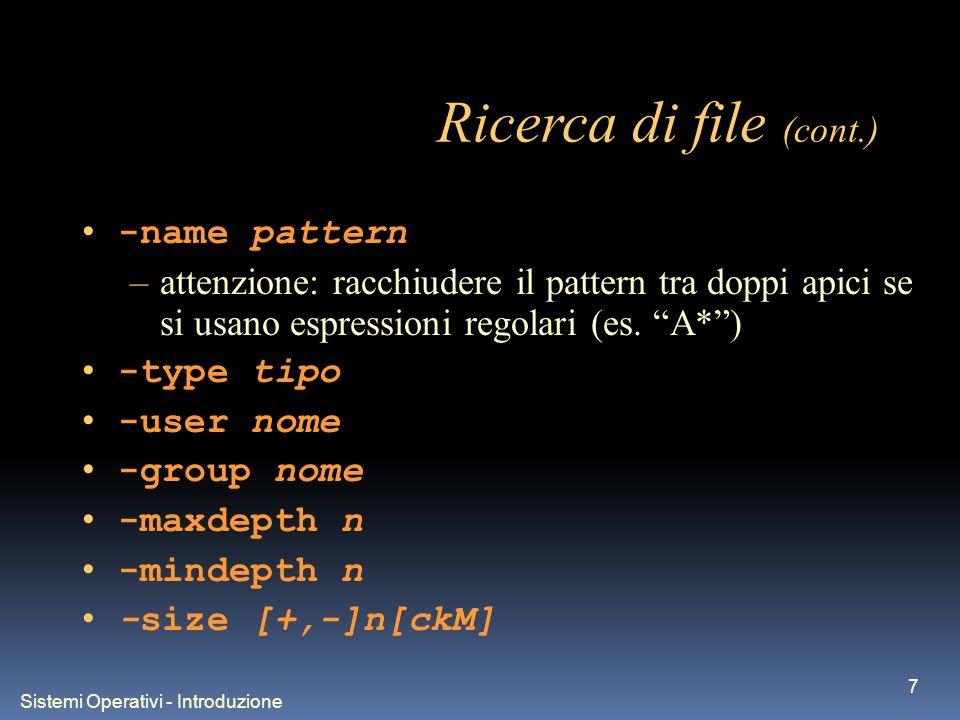 Sistemi Operativi - Introduzione 7 Ricerca di file (cont.) -name pattern –attenzione: racchiudere il pattern tra doppi apici se si usano espressioni regolari (es.