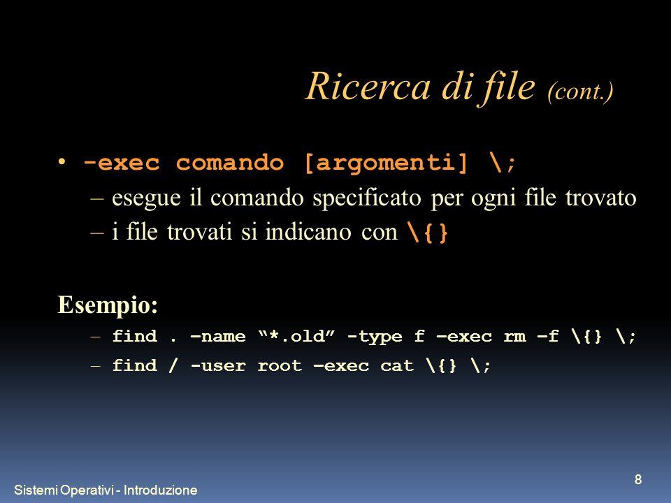 Sistemi Operativi - Introduzione 8 Ricerca di file (cont.) -exec comando [argomenti] \; –esegue il comando specificato per ogni file trovato –i file trovati si indicano con \{} Esempio: – find.