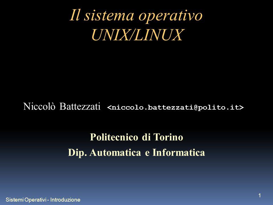 Sistemi Operativi - Introduzione 1 Il sistema operativo UNIX/LINUX Niccolò Battezzati Politecnico di Torino Dip. Automatica e Informatica
