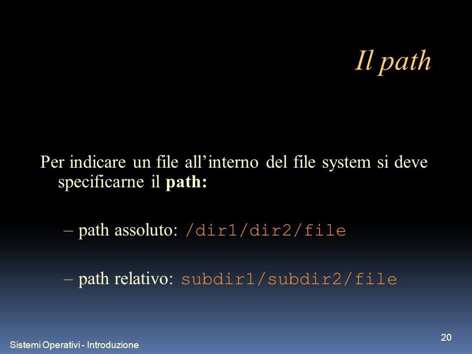 Sistemi Operativi - Introduzione 20 Il path Per indicare un file allinterno del file system si deve specificarne il path: –path assoluto: /dir1/dir2/f