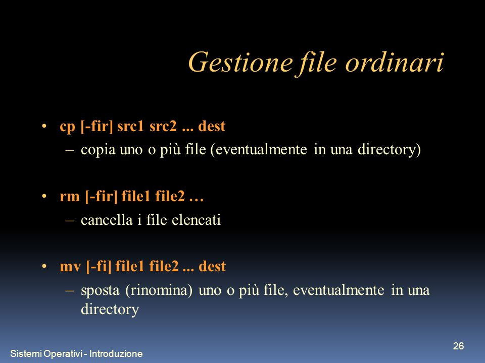 Sistemi Operativi - Introduzione 26 Gestione file ordinari cp [-fir] src1 src2... dest –copia uno o più file (eventualmente in una directory) rm [-fir