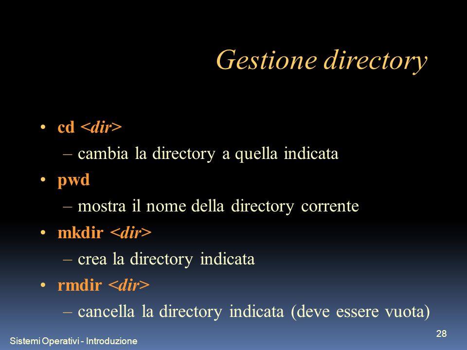 Sistemi Operativi - Introduzione 28 Gestione directory cd –cambia la directory a quella indicata pwd –mostra il nome della directory corrente mkdir –c