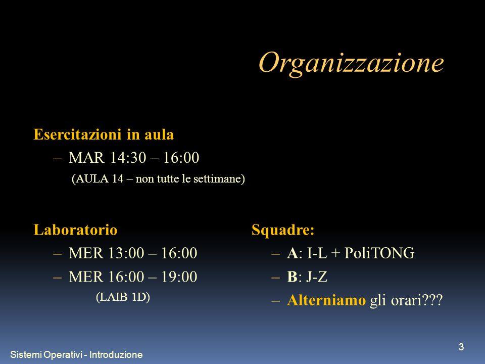 Sistemi Operativi - Introduzione 3 Organizzazione Laboratorio –MER 13:00 – 16:00 –MER 16:00 – 19:00 (LAIB 1D) Esercitazioni in aula –MAR 14:30 – 16:00