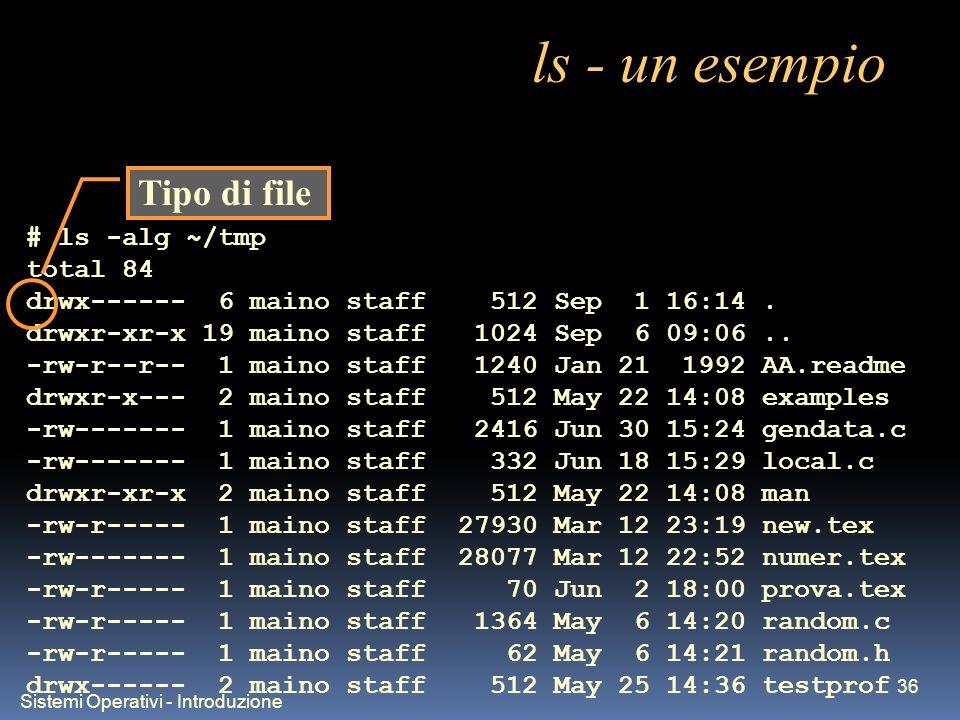 Sistemi Operativi - Introduzione 36 ls - un esempio # ls -alg ~/tmp total 84 drwx------ 6 maino staff 512 Sep 1 16:14. drwxr-xr-x 19 maino staff 1024