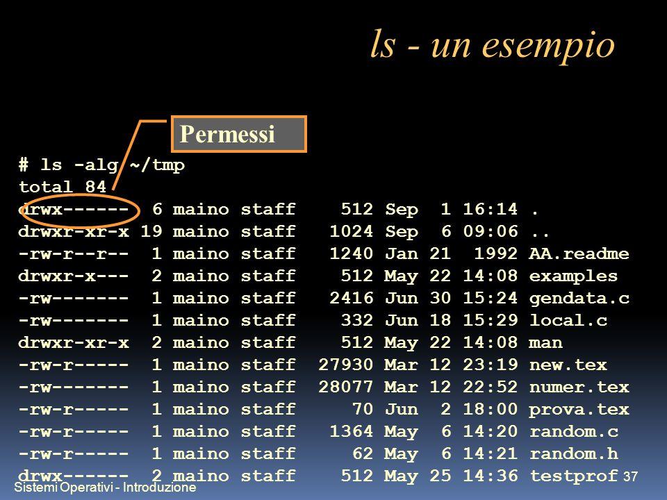 Sistemi Operativi - Introduzione 37 ls - un esempio # ls -alg ~/tmp total 84 drwx------ 6 maino staff 512 Sep 1 16:14. drwxr-xr-x 19 maino staff 1024