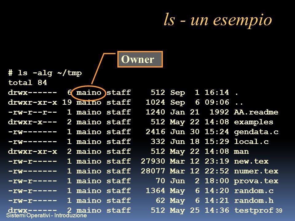 Sistemi Operativi - Introduzione 39 ls - un esempio # ls -alg ~/tmp total 84 drwx------ 6 maino staff 512 Sep 1 16:14. drwxr-xr-x 19 maino staff 1024