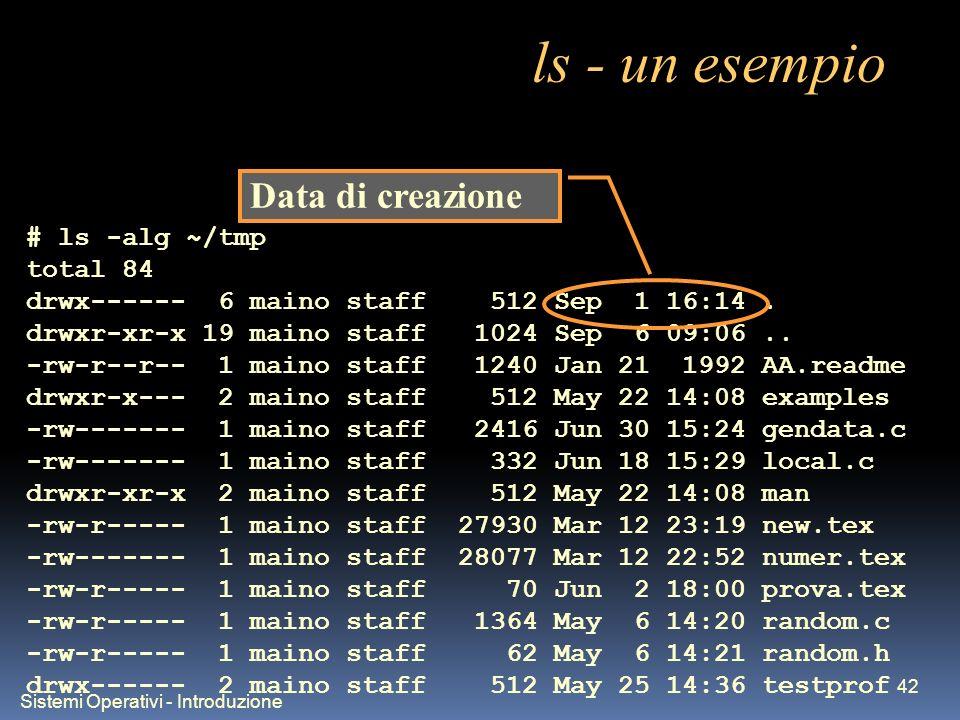Sistemi Operativi - Introduzione 42 ls - un esempio # ls -alg ~/tmp total 84 drwx------ 6 maino staff 512 Sep 1 16:14. drwxr-xr-x 19 maino staff 1024