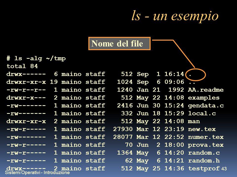 Sistemi Operativi - Introduzione 43 ls - un esempio # ls -alg ~/tmp total 84 drwx------ 6 maino staff 512 Sep 1 16:14. drwxr-xr-x 19 maino staff 1024