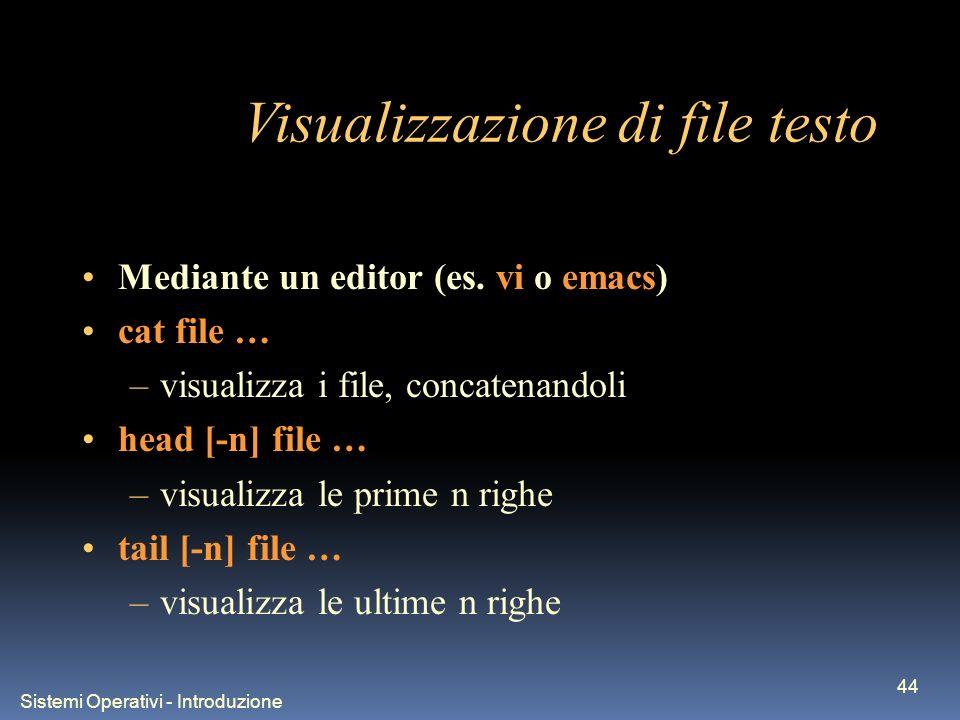 Sistemi Operativi - Introduzione 44 Visualizzazione di file testo Mediante un editor (es. vi o emacs) cat file … –visualizza i file, concatenandoli he