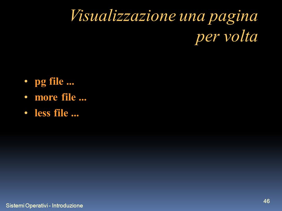 Sistemi Operativi - Introduzione 46 Visualizzazione una pagina per volta pg file... more file... less file...