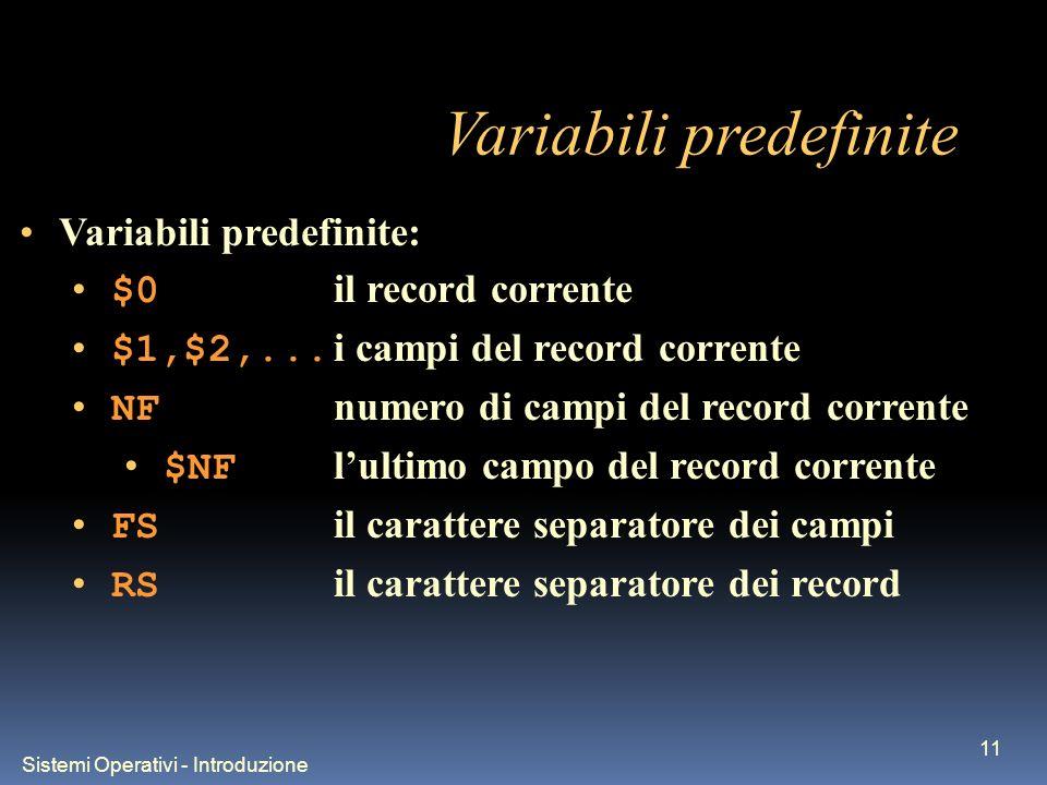 Sistemi Operativi - Introduzione 11 Variabili predefinite Variabili predefinite: $0 il record corrente $1,$2,... i campi del record corrente NF numero