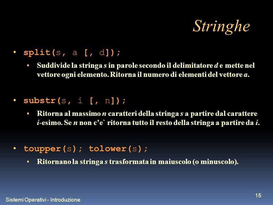 Sistemi Operativi - Introduzione 15 Stringhe split(s, a [, d]); Suddivide la stringa s in parole secondo il delimitatore d e mette nel vettore ogni elemento.
