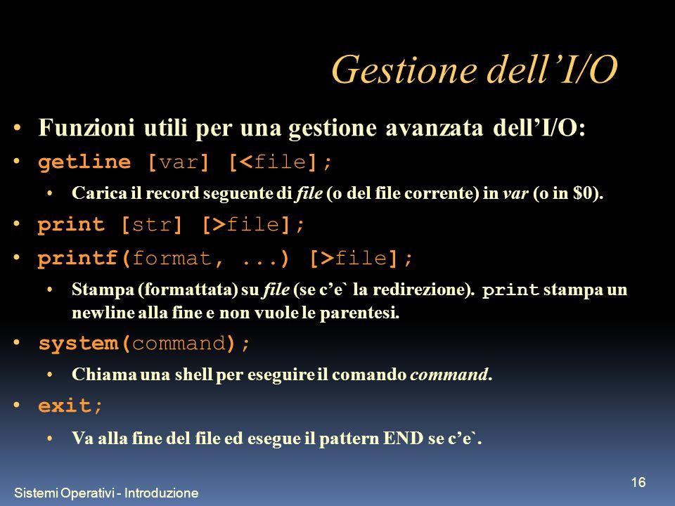 Sistemi Operativi - Introduzione 16 Gestione dellI/O Funzioni utili per una gestione avanzata dellI/O: getline [var] [<file]; Carica il record seguent