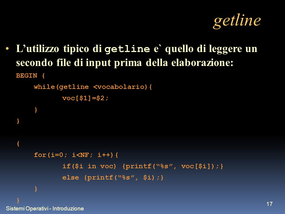 Sistemi Operativi - Introduzione 17 getline Lutilizzo tipico di getline e` quello di leggere un secondo file di input prima della elaborazione: BEGIN { while(getline <vocabolario){ voc[$1]=$2; } { for(i=0; i<NF; i++){ if($i in voc) {printf(%s, voc[$i]);} else {printf(%s, $i);} }
