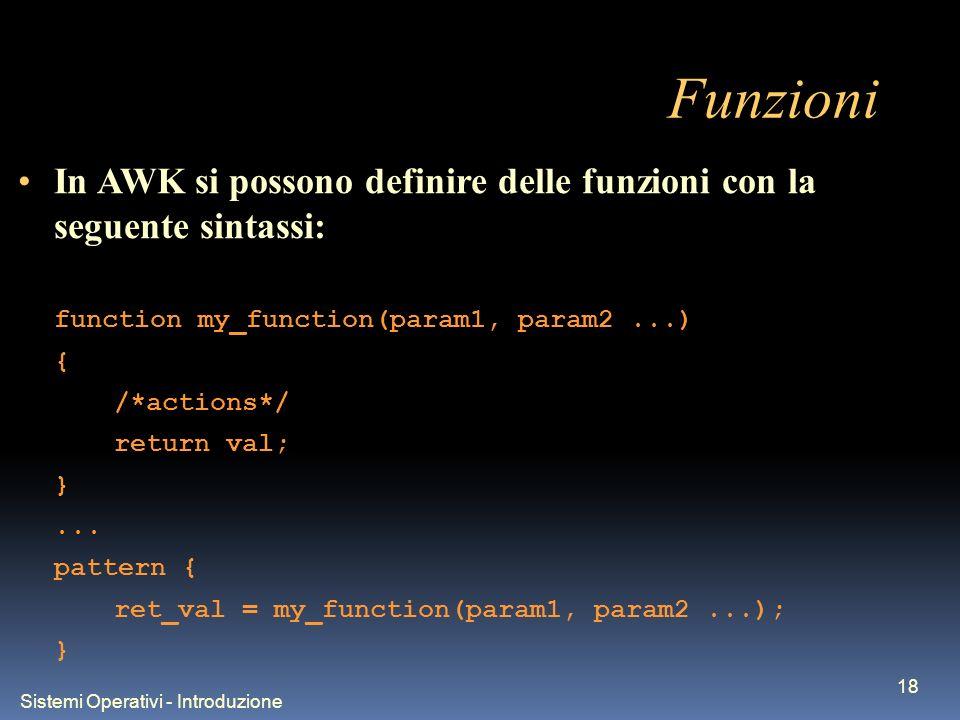 Sistemi Operativi - Introduzione 18 Funzioni In AWK si possono definire delle funzioni con la seguente sintassi: function my_function(param1, param2..